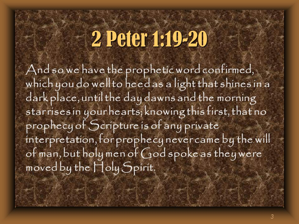 3 2 Peter 1:19-20 And so we have the prophetic word confirmed, which you do well to heed as a light that shines in a dark place, until the day dawns and the morning star rises in your hearts; knowing this first, that no prophecy of Scripture is of any private interpretation, for prophecy never came by the will of man, but holy men of God spoke as they were moved by the Holy Spirit.