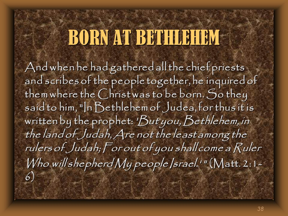 38 BORN AT BETHLEHEM And when he had gathered all the chief priests and scribes of the people together, he inquired of them where the Christ was to be born.