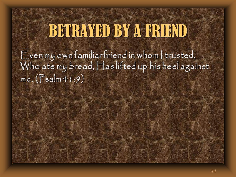 44 BETRAYED BY A FRIEND Even my own familiar friend in whom I trusted, Who ate my bread, Has lifted up his heel against me.
