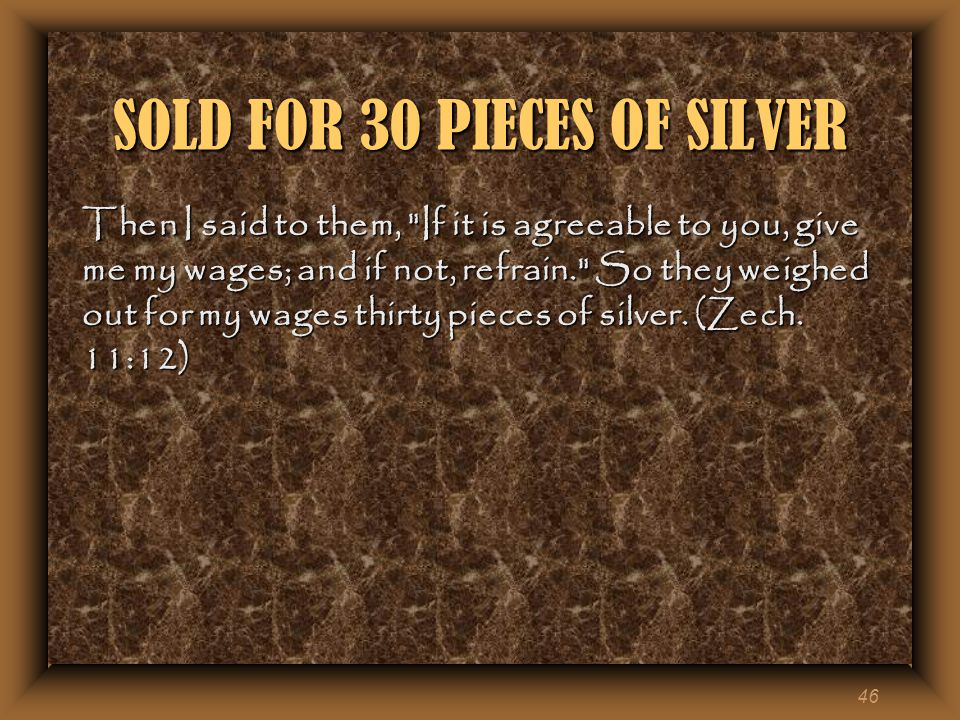 46 SOLD FOR 30 PIECES OF SILVER Then I said to them, If it is agreeable to you, give me my wages; and if not, refrain. So they weighed out for my wages thirty pieces of silver.