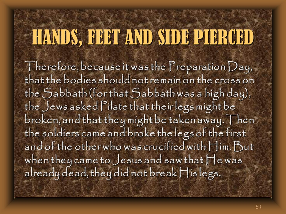 51 HANDS, FEET AND SIDE PIERCED Therefore, because it was the Preparation Day, that the bodies should not remain on the cross on the Sabbath (for that Sabbath was a high day), the Jews asked Pilate that their legs might be broken, and that they might be taken away.