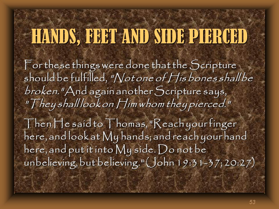53 HANDS, FEET AND SIDE PIERCED For these things were done that the Scripture should be fulfilled, Not one of His bones shall be broken. And again another Scripture says, They shall look on Him whom they pierced. Then He said to Thomas, Reach your finger here, and look at My hands; and reach your hand here, and put it into My side.