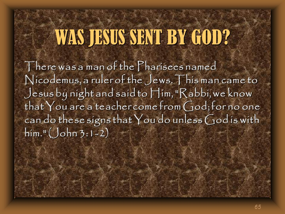 65 WAS JESUS SENT BY GOD. There was a man of the Pharisees named Nicodemus, a ruler of the Jews.