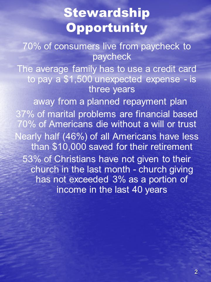 2 Stewardship Opportunity 70% of consumers live from paycheck to paycheck The average family has to use a credit card to pay a $1,500 unexpected expense - is three years away from a planned repayment plan 37% of marital problems are financial based 70% of Americans die without a will or trust Nearly half (46%) of all Americans have less than $10,000 saved for their retirement 53% of Christians have not given to their church in the last month - church giving has not exceeded 3% as a portion of income in the last 40 years