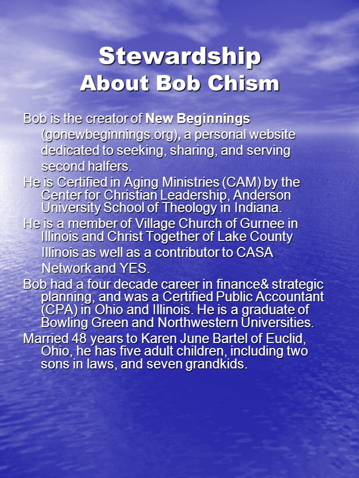 Stewardship About Bob Chism Bob is the creator of New Beginnings (gonewbeginnings.org), a personal website dedicated to seeking, sharing, and serving second halfers.