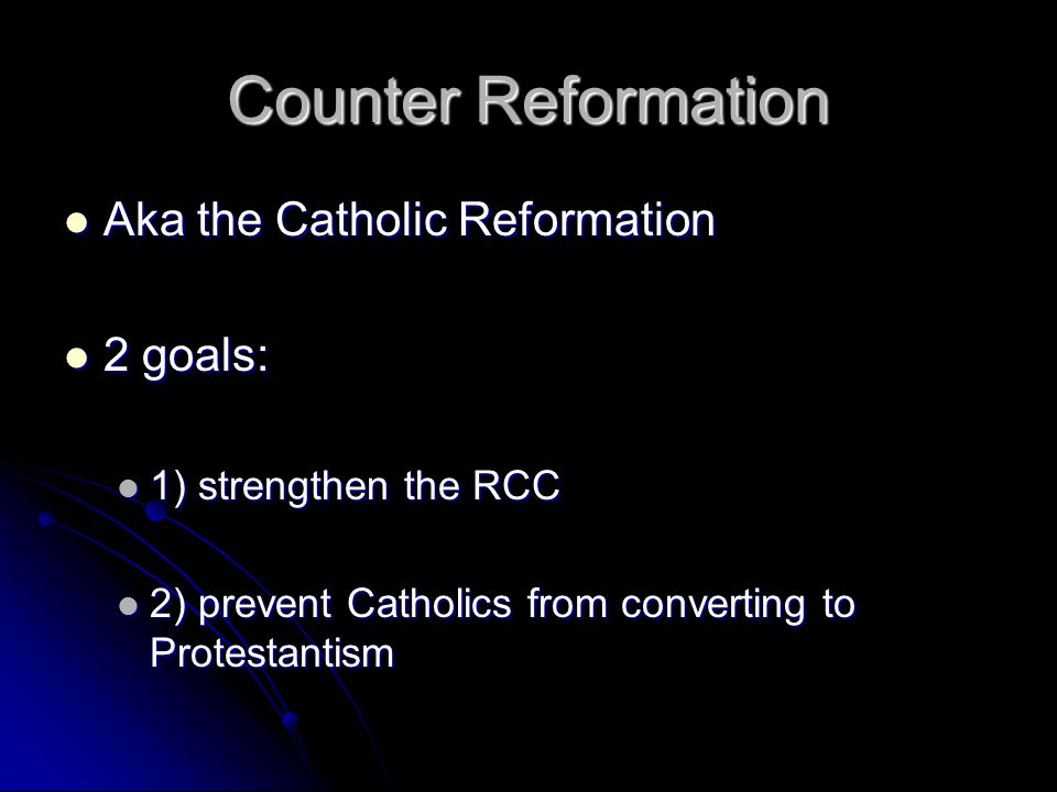 Counter Reformation Aka the Catholic Reformation Aka the Catholic Reformation 2 goals: 2 goals: 1) strengthen the RCC 1) strengthen the RCC 2) prevent Catholics from converting to Protestantism 2) prevent Catholics from converting to Protestantism