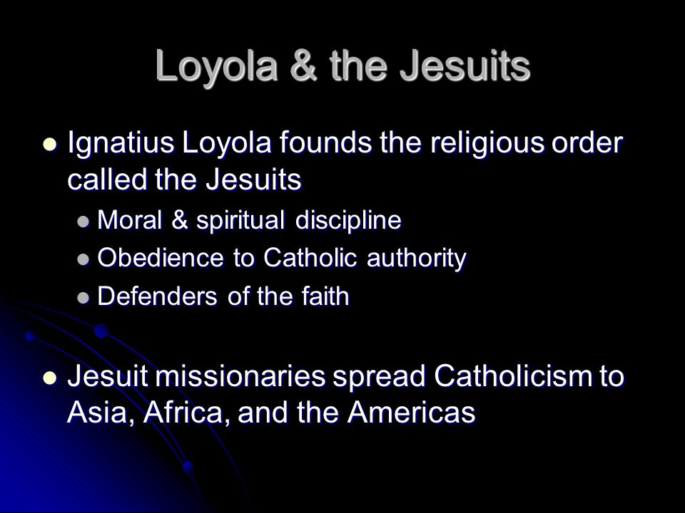 Loyola & the Jesuits Ignatius Loyola founds the religious order called the Jesuits Ignatius Loyola founds the religious order called the Jesuits Moral & spiritual discipline Moral & spiritual discipline Obedience to Catholic authority Obedience to Catholic authority Defenders of the faith Defenders of the faith Jesuit missionaries spread Catholicism to Asia, Africa, and the Americas Jesuit missionaries spread Catholicism to Asia, Africa, and the Americas