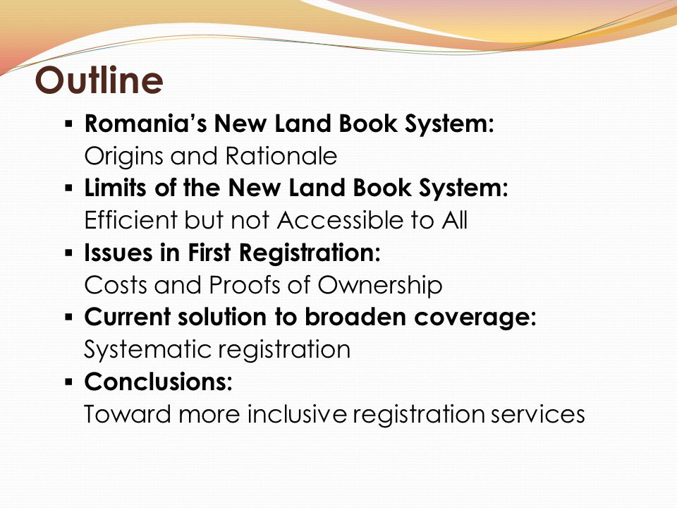  Romania's New Land Book System: Origins and Rationale  Limits of the New Land Book System: Efficient but not Accessible to All  Issues in First Registration: Costs and Proofs of Ownership  Current solution to broaden coverage: Systematic registration  Conclusions: Toward more inclusive registration services Outline