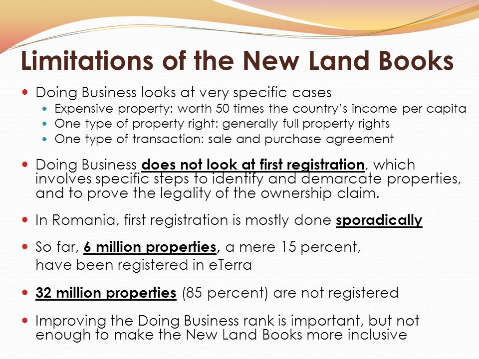 Limitations of the New Land Books Doing Business looks at very specific cases Expensive property: worth 50 times the country's income per capita One type of property right: generally full property rights One type of transaction: sale and purchase agreement Doing Business does not look at first registration, which involves specific steps to identify and demarcate properties, and to prove the legality of the ownership claim.