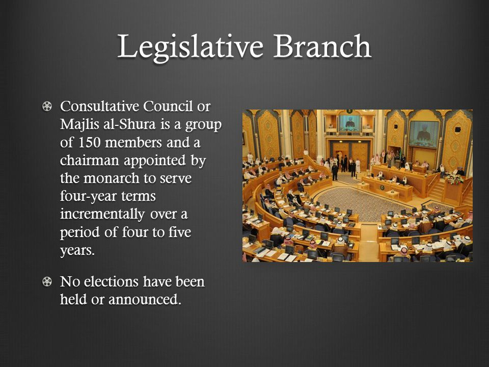Legislative Branch Consultative Council or Majlis al-Shura is a group of 150 members and a chairman appointed by the monarch to serve four-year terms