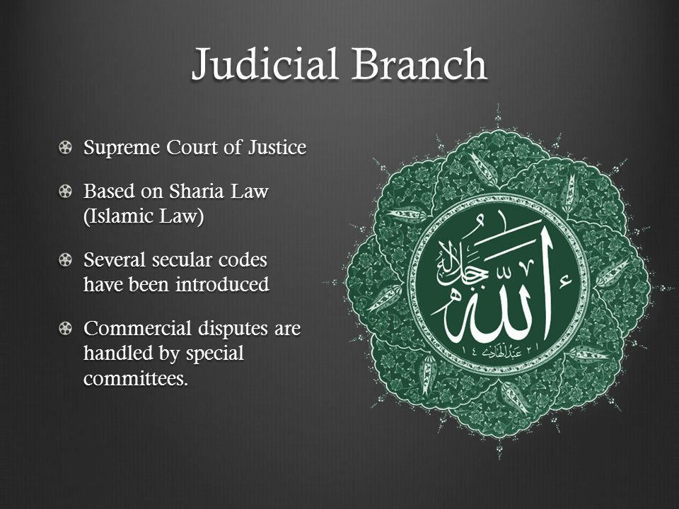 Judicial Branch Supreme Court of Justice Based on Sharia Law (Islamic Law) Several secular codes have been introduced Commercial disputes are handled