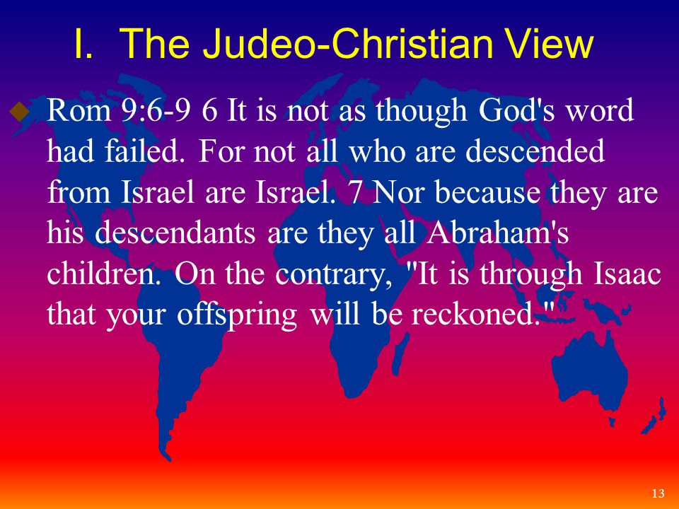 13 I. The Judeo-Christian View u Rom 9:6-9 6 It is not as though God s word had failed.