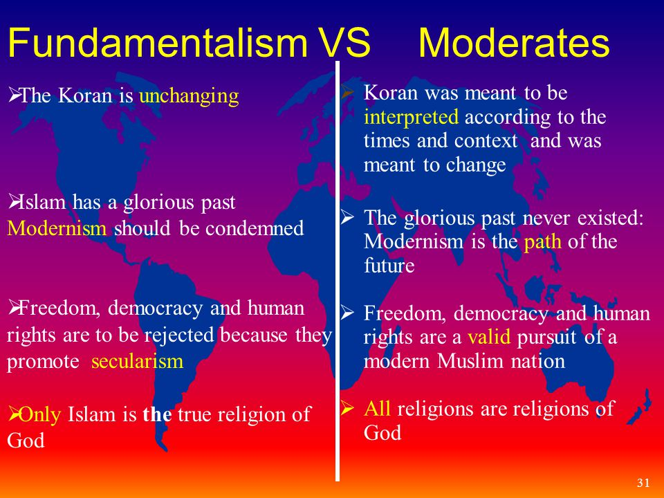 31 Fundamentalism VS Moderates  Koran was meant to be interpreted according to the times and context and was meant to change  The glorious past never existed: Modernism is the path of the future  Freedom, democracy and human rights are a valid pursuit of a modern Muslim nation  All religions are religions of God  The Koran is unchanging  Islam has a glorious past Modernism should be condemned  Freedom, democracy and human rights are to be rejected because they promote secularism  Only Islam is the true religion of God
