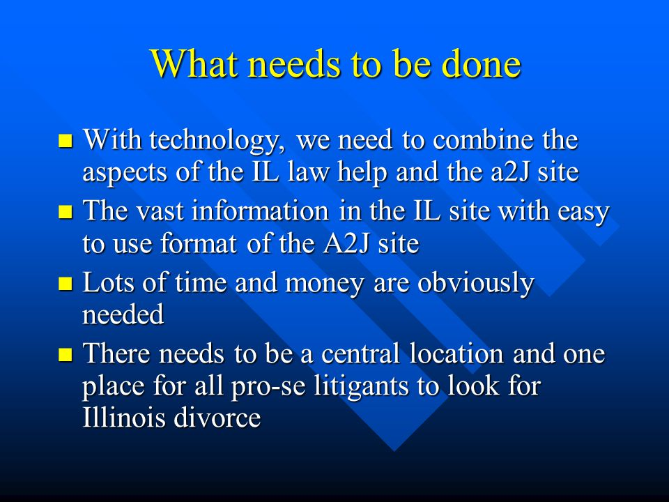 What needs to be done With technology, we need to combine the aspects of the IL law help and the a2J site With technology, we need to combine the aspects of the IL law help and the a2J site The vast information in the IL site with easy to use format of the A2J site The vast information in the IL site with easy to use format of the A2J site Lots of time and money are obviously needed Lots of time and money are obviously needed There needs to be a central location and one place for all pro-se litigants to look for Illinois divorce There needs to be a central location and one place for all pro-se litigants to look for Illinois divorce