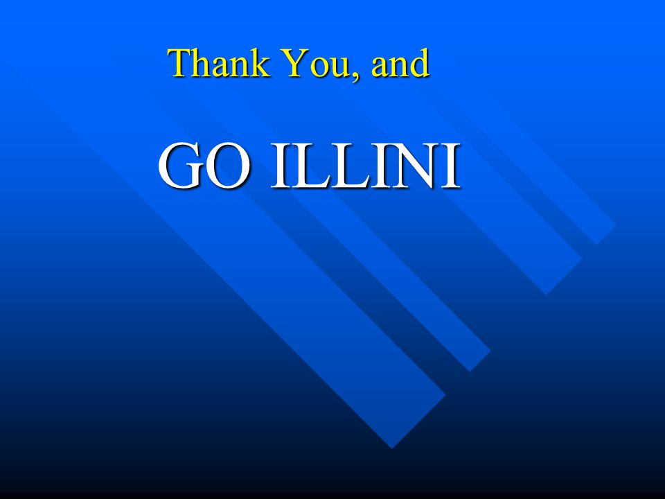 Thank You, and GO ILLINI GO ILLINI