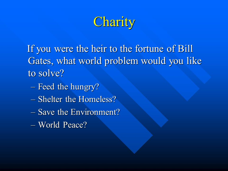 Charity –Feed the hungry –Shelter the Homeless –Save the Environment –World Peace