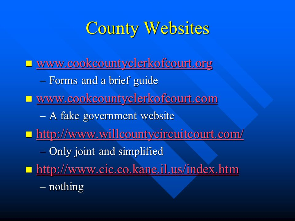County Websites www.cookcountyclerkofcourt.org www.cookcountyclerkofcourt.org www.cookcountyclerkofcourt.org –Forms and a brief guide www.cookcountyclerkofcourt.com www.cookcountyclerkofcourt.com www.cookcountyclerkofcourt.com –A fake government website http://www.willcountycircuitcourt.com/ http://www.willcountycircuitcourt.com/ http://www.willcountycircuitcourt.com/ –Only joint and simplified http://www.cic.co.kane.il.us/index.htm http://www.cic.co.kane.il.us/index.htm http://www.cic.co.kane.il.us/index.htm –nothing