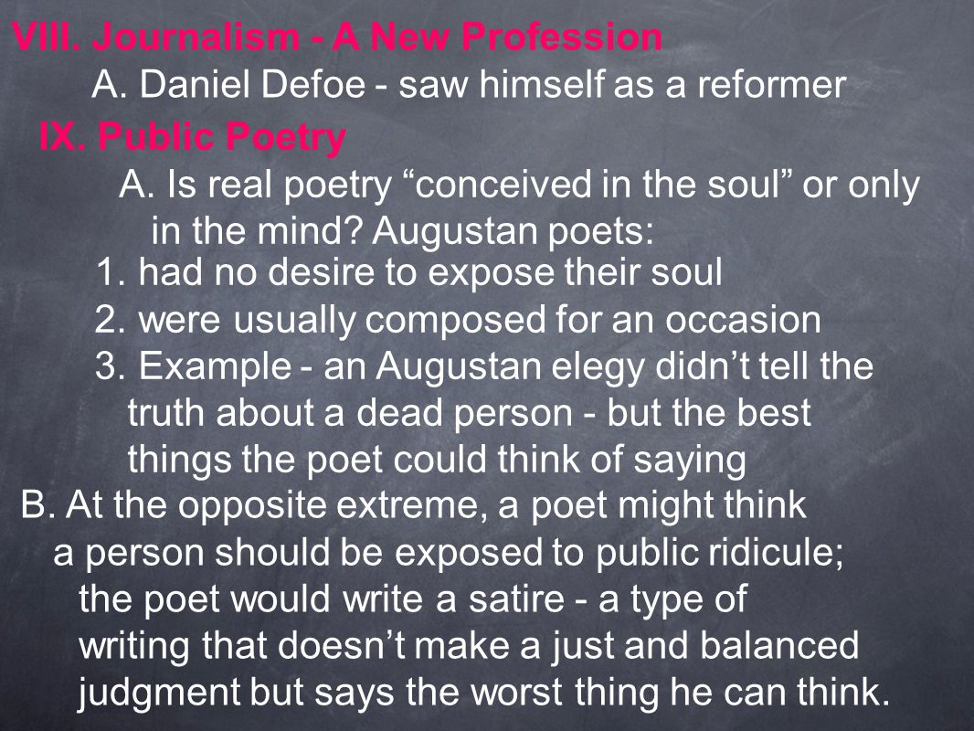 """VIII. Journalism - A New Profession A. Daniel Defoe - saw himself as a reformer IX. Public Poetry A. Is real poetry """"conceived in the soul"""" or only in"""