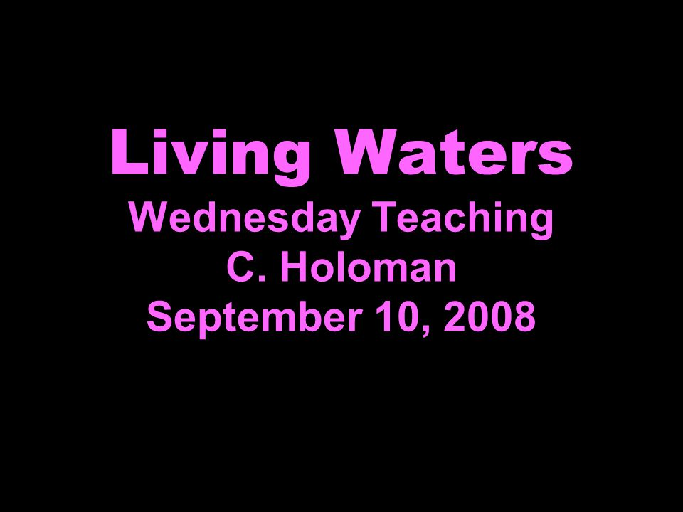 Living Waters Wednesday Teaching C. Holoman September 10, 2008
