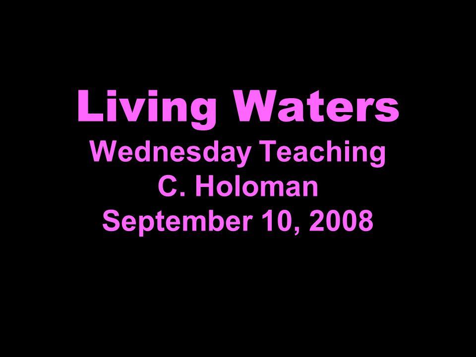 Living Waters Wednesday Teaching C. Holoman September 10, 2008