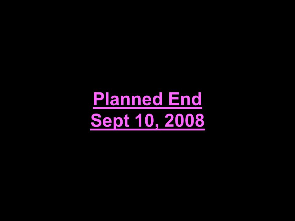 Planned End Sept 10, 2008