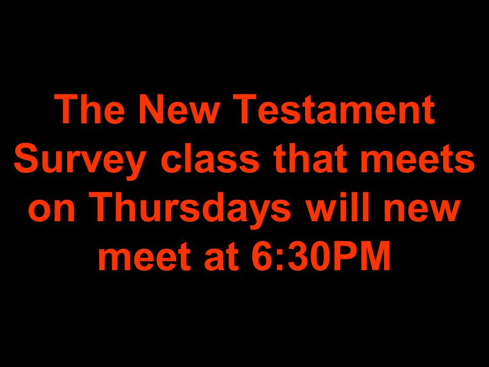 The New Testament Survey class that meets on Thursdays will new meet at 6:30PM