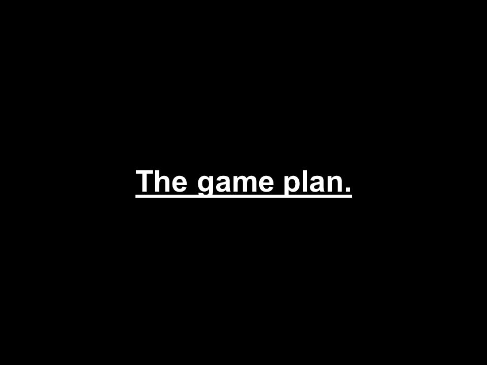 The game plan.