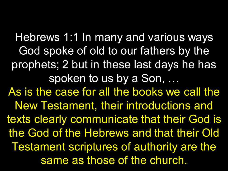 Hebrews 1:1 In many and various ways God spoke of old to our fathers by the prophets; 2 but in these last days he has spoken to us by a Son, … As is the case for all the books we call the New Testament, their introductions and texts clearly communicate that their God is the God of the Hebrews and that their Old Testament scriptures of authority are the same as those of the church.