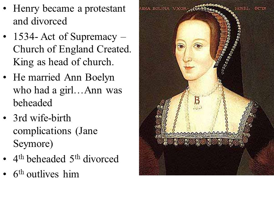 Henry became a protestant and divorced 1534- Act of Supremacy – Church of England Created.
