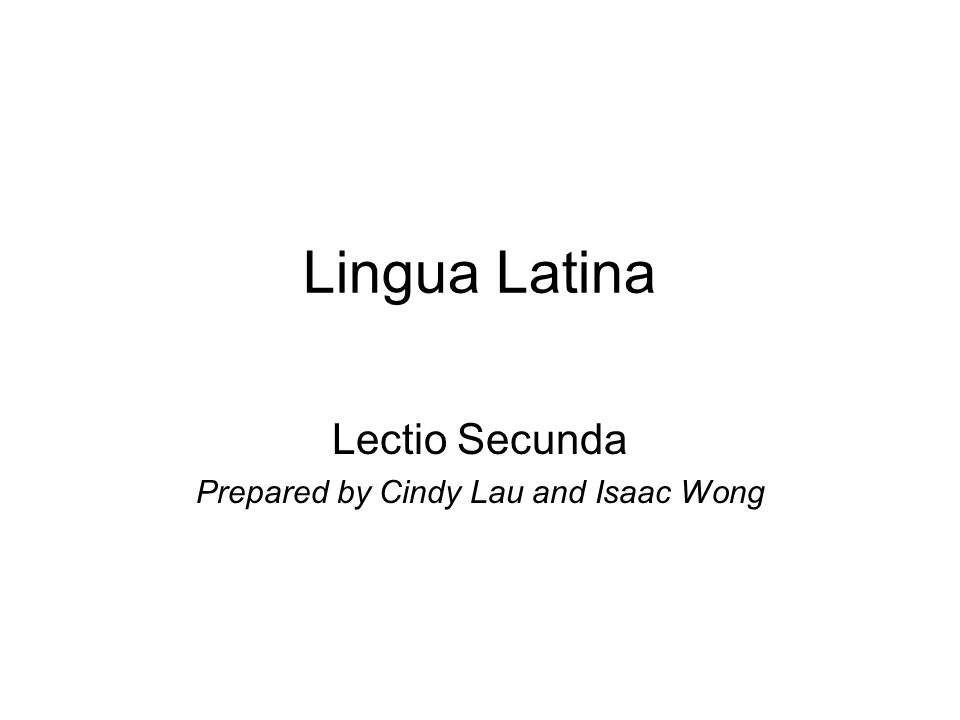 Lingua Latina Lectio Secunda Prepared by Cindy Lau and Isaac Wong