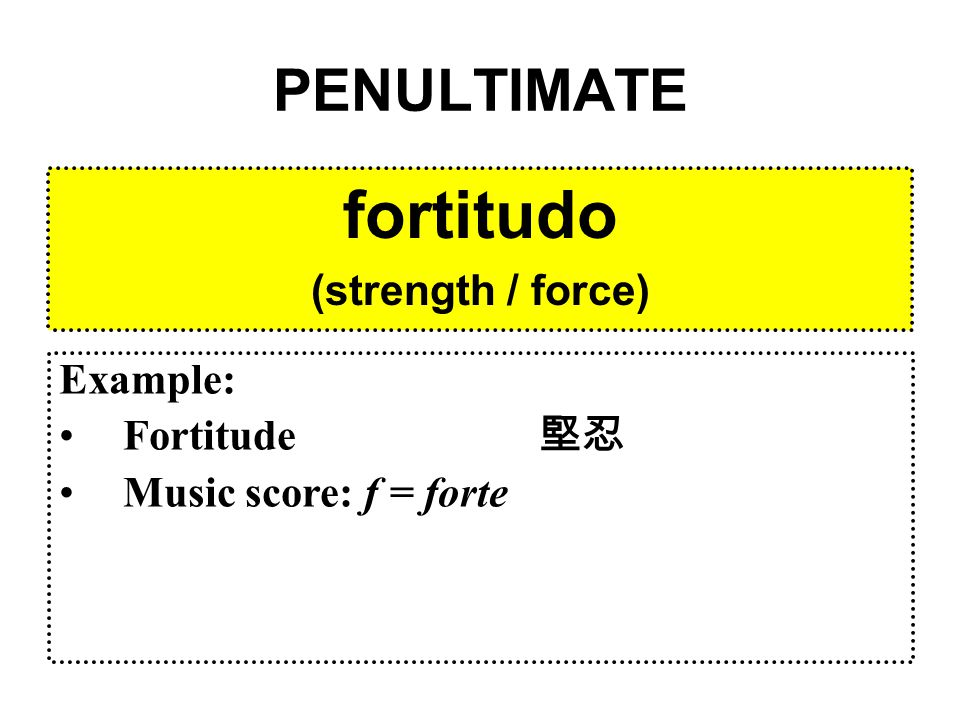 PENULTIMATE fortitudo (strength / force) Example: Fortitude 堅忍 Music score: f = forte