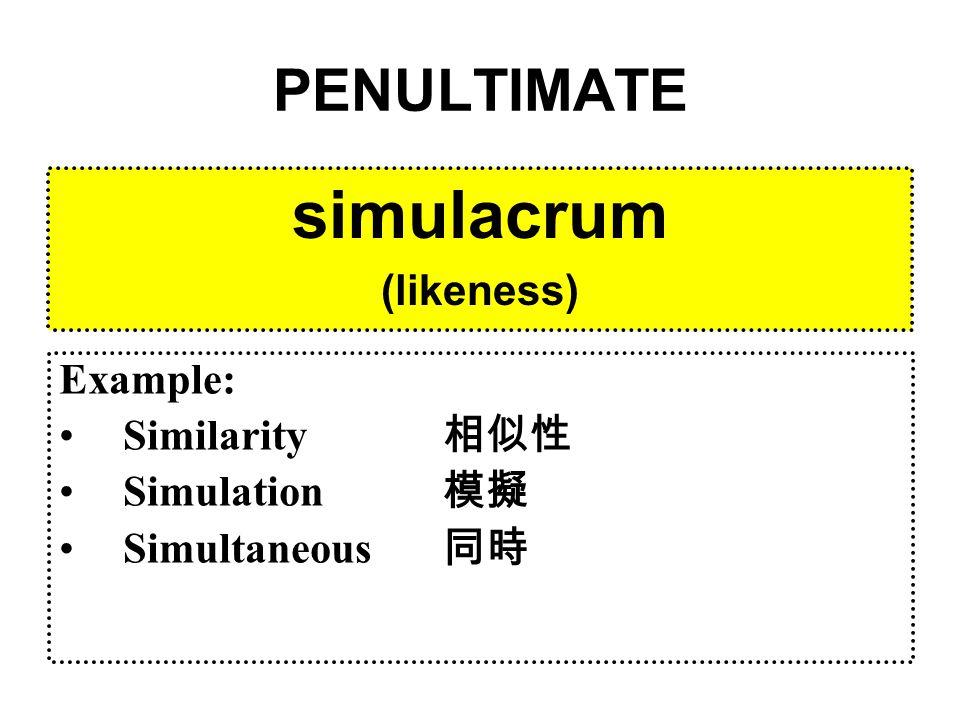 PENULTIMATE simulacrum (likeness) Example: Similarity 相似性 Simulation 模擬 Simultaneous 同時