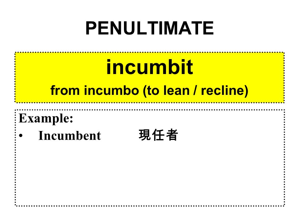 PENULTIMATE incumbit from incumbo (to lean / recline) Example: Incumbent 現任者