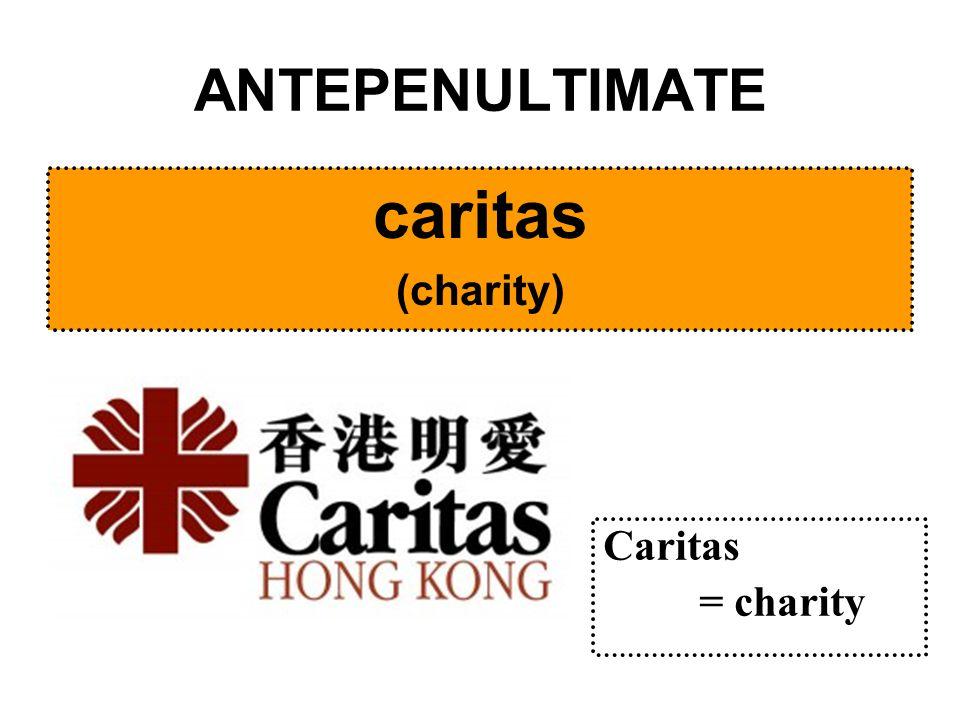 ANTEPENULTIMATE caritas (charity) Caritas = charity