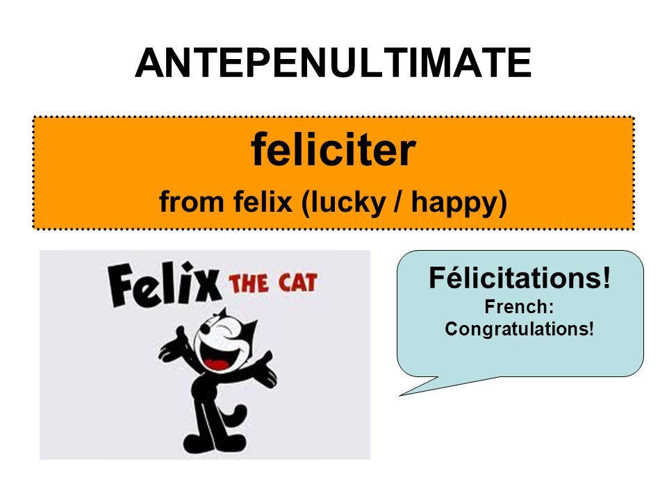ANTEPENULTIMATE feliciter from felix (lucky / happy) Félicitations! French: Congratulations!