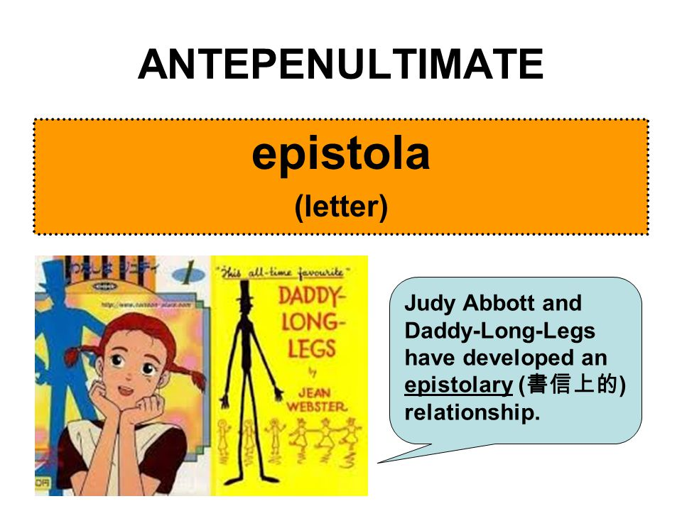 ANTEPENULTIMATE epistola (letter) Judy Abbott and Daddy-Long-Legs have developed an epistolary ( 書信上的 ) relationship.