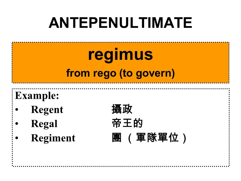ANTEPENULTIMATE regimus from rego (to govern) Example: Regent 攝政 Regal 帝王的 Regiment 團 (軍隊單位)