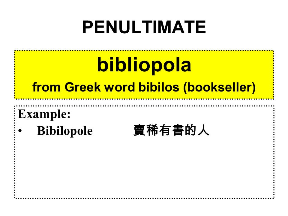 PENULTIMATE bibliopola from Greek word bibilos (bookseller) Example: Bibilopole 賣稀有書的人