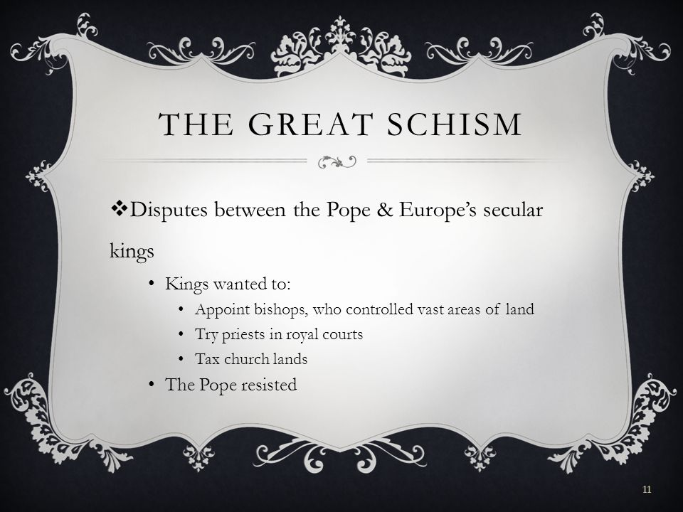 THE GREAT SCHISM  Disputes between the Pope & Europe's secular kings Kings wanted to: Appoint bishops, who controlled vast areas of land Try priests in royal courts Tax church lands The Pope resisted 11