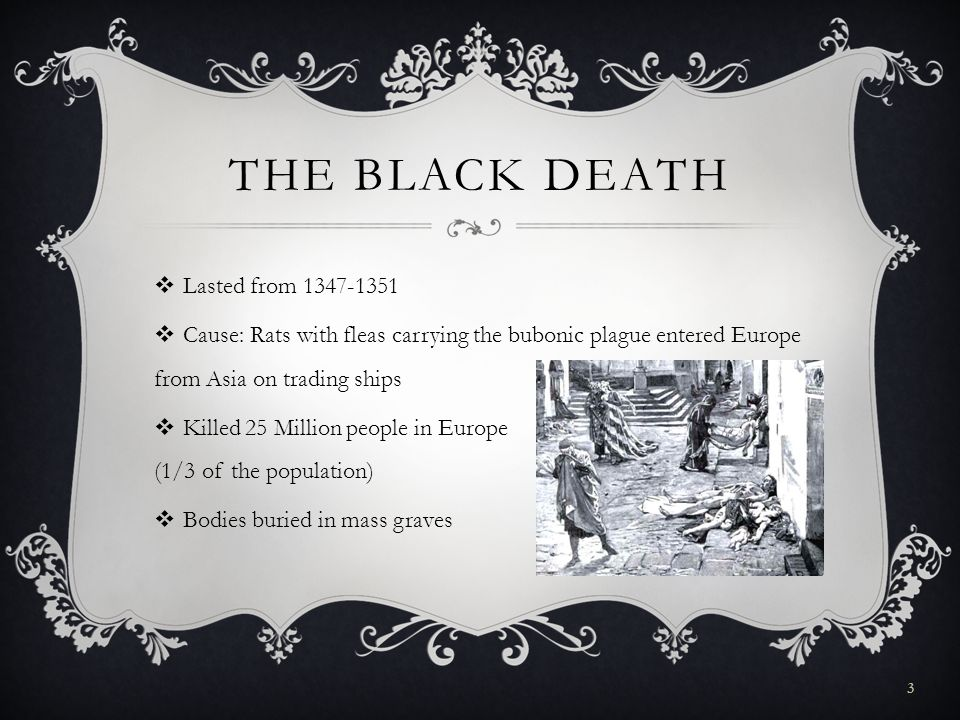 THE BLACK DEATH  Lasted from 1347-1351  Cause: Rats with fleas carrying the bubonic plague entered Europe from Asia on trading ships  Killed 25 Million people in Europe (1/3 of the population)  Bodies buried in mass graves 3
