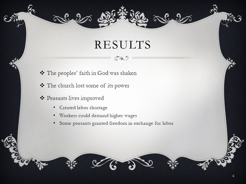 RESULTS  The peoples' faith in God was shaken  The church lost some of its power  Peasants lives improved Created labor shortage Workers could demand higher wages Some peasants granted freedom in exchange for labor 6