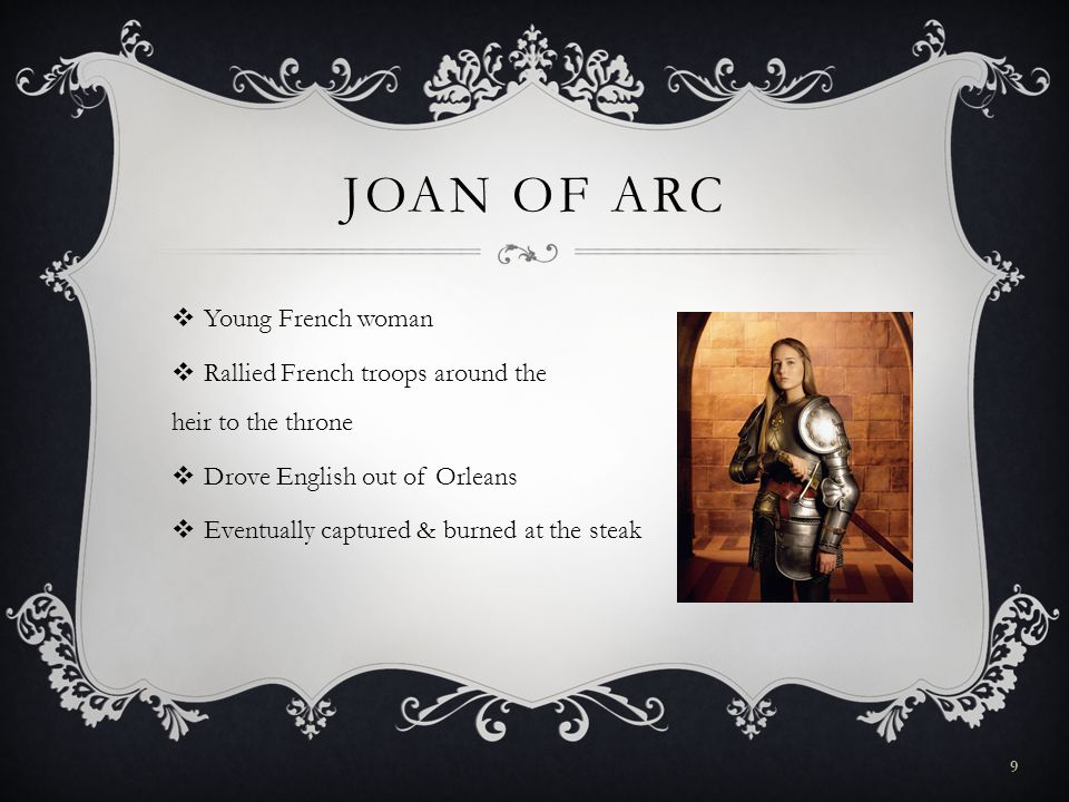 JOAN OF ARC  Young French woman  Rallied French troops around the heir to the throne  Drove English out of Orleans  Eventually captured & burned at the steak 9
