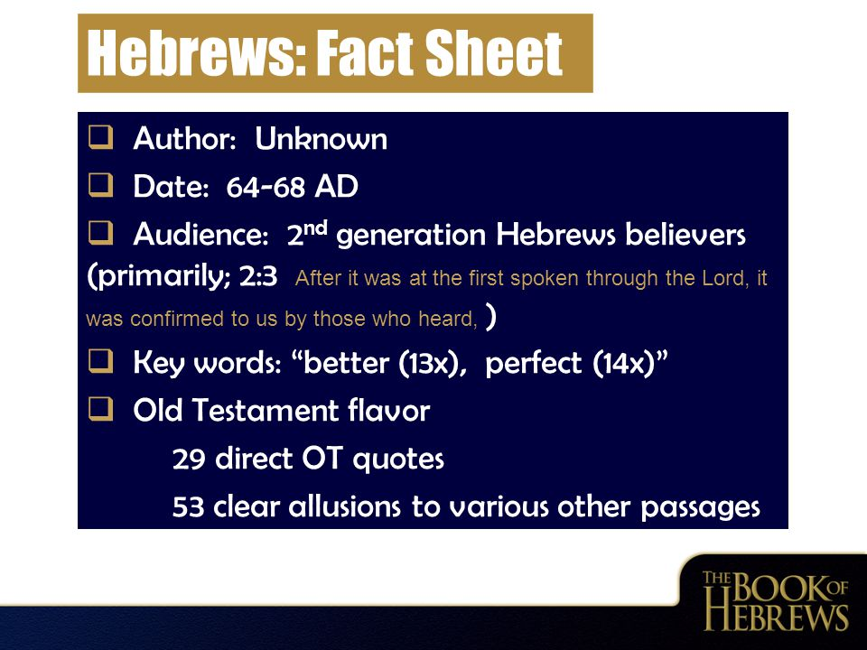 Hebrews: Fact Sheet  Author: Unknown  Date: 64-68 AD  Audience: 2 nd generation Hebrews believers (primarily; 2:3 After it was at the first spoken