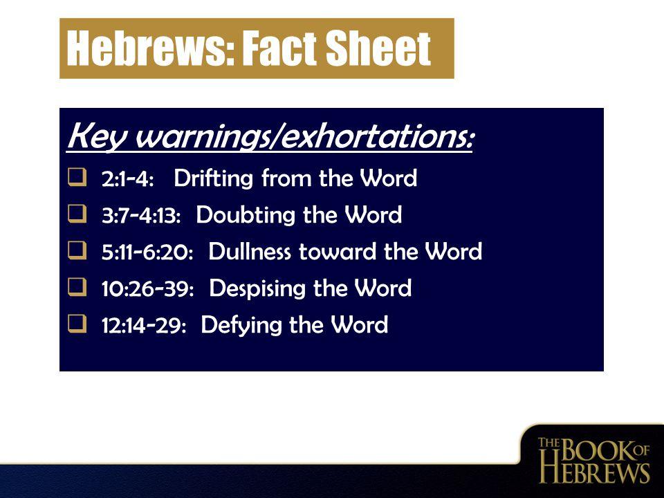 Hebrews: Fact Sheet Key warnings/exhortations:  2:1-4: Drifting from the Word  3:7-4:13: Doubting the Word  5:11-6:20: Dullness toward the Word  1