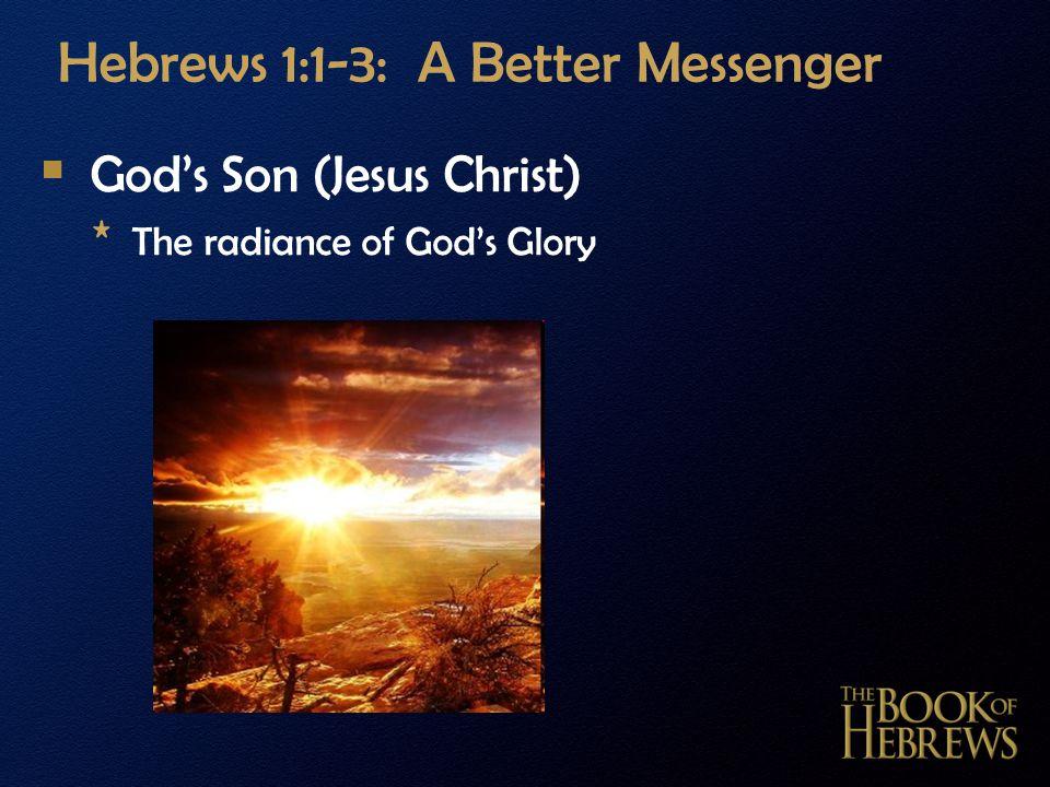 Hebrews 1:1-3: A Better Messenger  God's Son (Jesus Christ) * The radiance of God's Glory