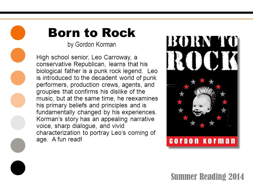 Summer Reading 2014 Born to Rock by Gordon Korman High school senior, Leo Carroway, a conservative Republican, learns that his biological father is a punk rock legend.