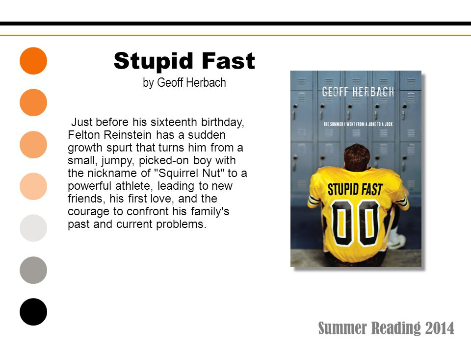 Summer Reading 2014 Stupid Fast by Geoff Herbach Just before his sixteenth birthday, Felton Reinstein has a sudden growth spurt that turns him from a small, jumpy, picked-on boy with the nickname of Squirrel Nut to a powerful athlete, leading to new friends, his first love, and the courage to confront his family s past and current problems.