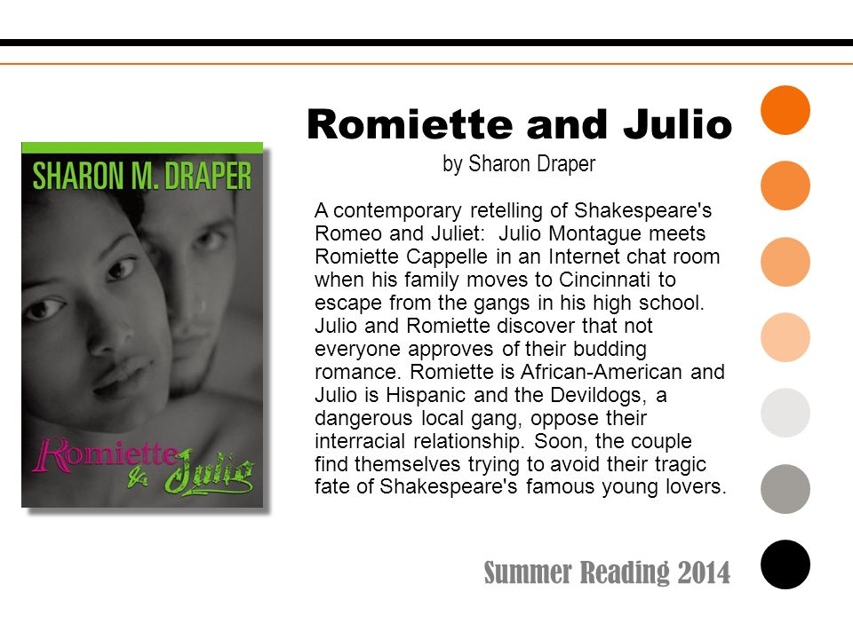 Summer Reading 2014 Romiette and Julio by Sharon Draper A contemporary retelling of Shakespeare's Romeo and Juliet: Julio Montague meets Romiette Capp