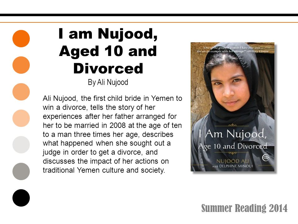 Summer Reading 2014 I am Nujood, Aged 10 and Divorced By Ali Nujood Ali Nujood, the first child bride in Yemen to win a divorce, tells the story of her experiences after her father arranged for her to be married in 2008 at the age of ten to a man three times her age, describes what happened when she sought out a judge in order to get a divorce, and discusses the impact of her actions on traditional Yemen culture and society.
