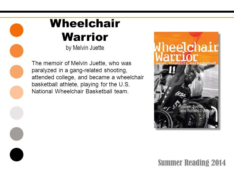 Summer Reading 2014 Wheelchair Warrior by Melvin Juette The memoir of Melvin Juette, who was paralyzed in a gang-related shooting, attended college, a